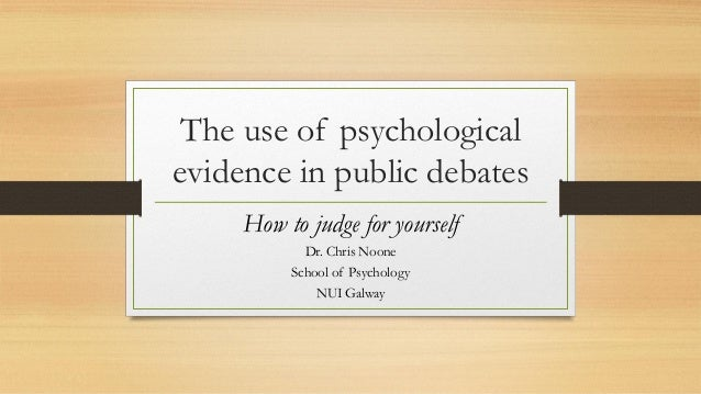 The use of psychological evidence in public debates How to judge for yourself Dr. Chris Noone School of Psychology NUI Gal...