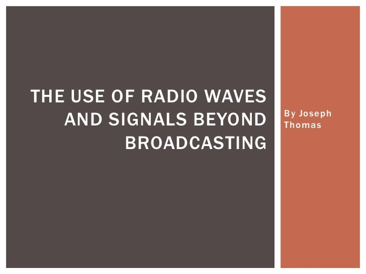 THE USE OF RADIO WAVES                         By Joseph   AND SIGNALS BEYOND    Thomas         BROADCASTING