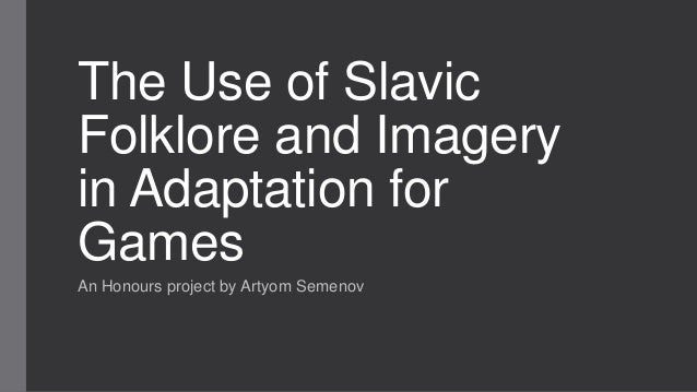 The Use of SlavicFolklore and Imageryin Adaptation forGamesAn Honours project by Artyom Semenov