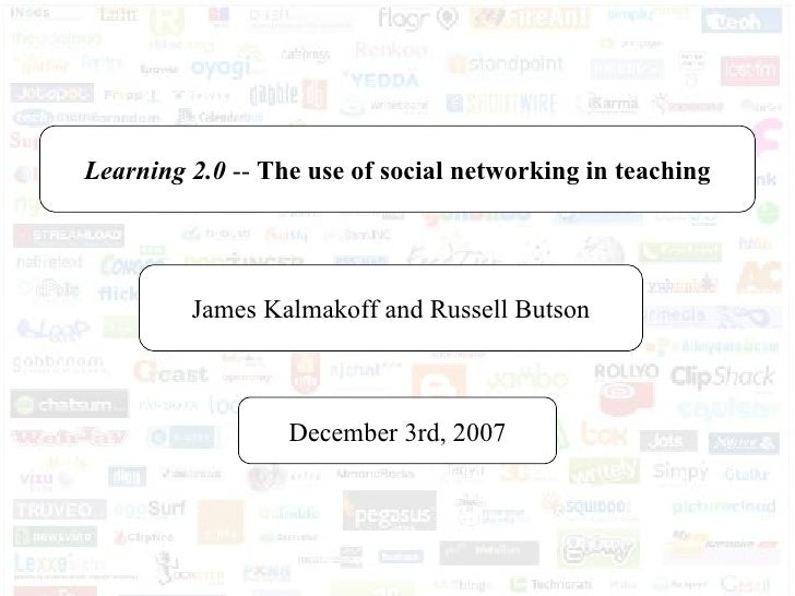 Learning 2.0  --  The use of social networking in teaching James Kalmakoff and Russell Butson December 3rd, 2007