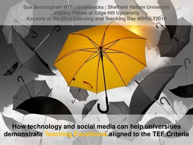 How technology and social media can help universities demonstrate Teaching Excellence aligned to the TEF Criteria Sue Beck...