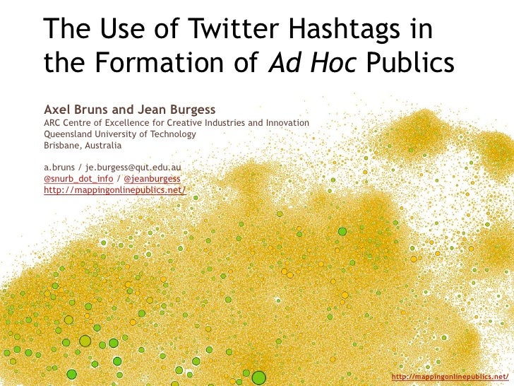 The Use of Twitter Hashtags in the Formation of Ad Hoc Publics<br />Axel Bruns and Jean Burgess<br />ARC Centre of Excelle...