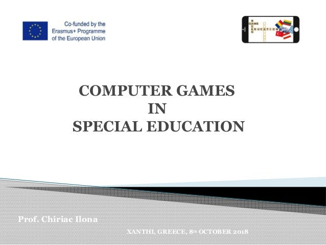 COMPUTER GAMES IN SPECIAL EDUCATION Prof. Chiriac Ilona XANTHI, GREECE, 8th OCTOBER 2018