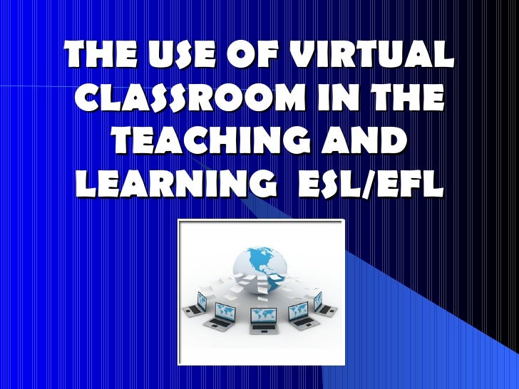 THE USE OF VIRTUAL CLASSROOM IN THE TEACHING AND LEARNING  ESL/EFL