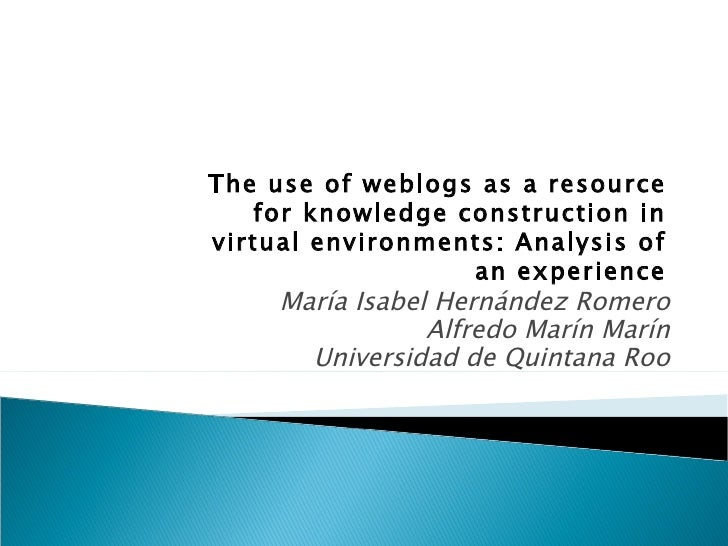 María Isabel Hernández Romero Alfredo Marín Marín Universidad de Quintana Roo The use of weblogs as a resource for knowled...