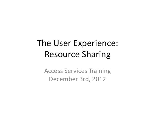 The User Experience: Resource Sharing Access Services Training December 3rd, 2012