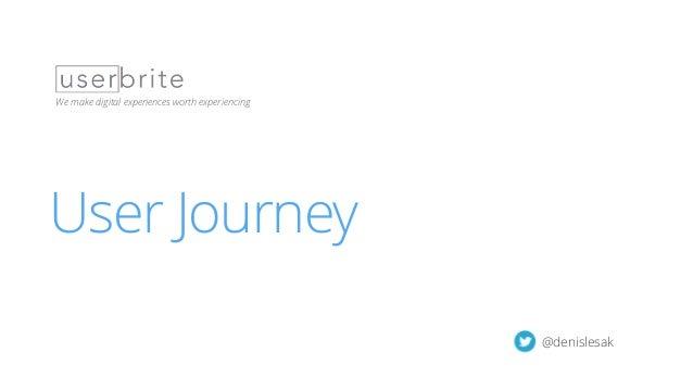 User Journey Workshop | 1 User Journey We make digital experiences worth experiencing @denislesak