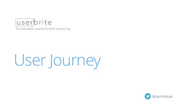 User Journey Workshop | 1 User Journey We make digital experiences worth experiencing @denislesak