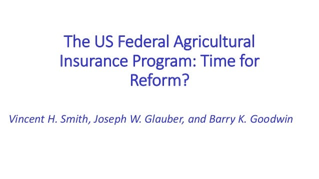 The US Federal Agricultural Insurance Program: Time for Reform? Vincent H. Smith, Joseph W. Glauber, and Barry K. Goodwin