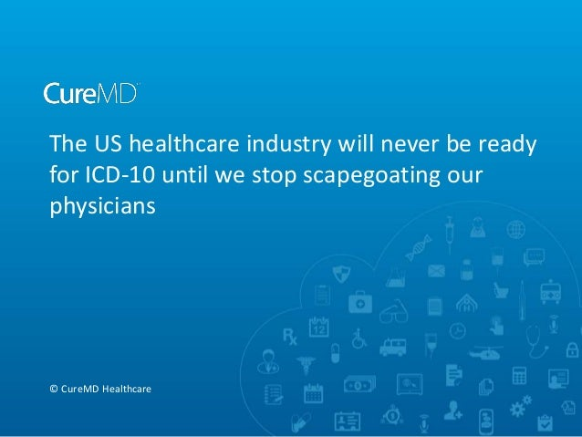 The US healthcare industry will never be ready for ICD-10 until we stop scapegoating our physicians © CureMD Healthcare