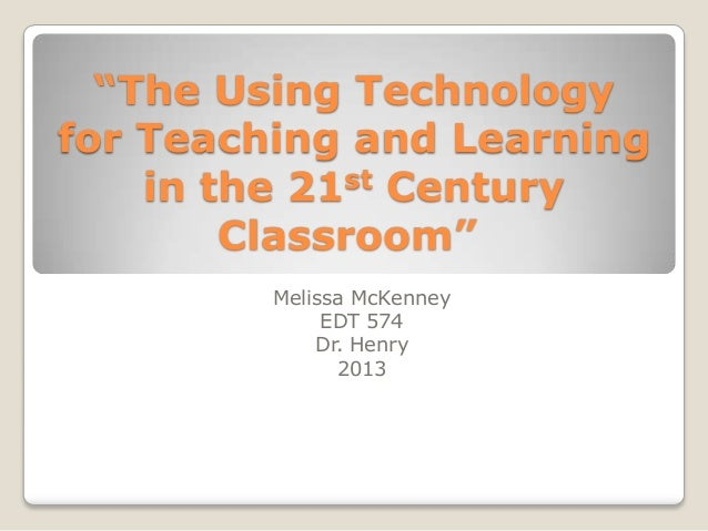 """The Using Technologyfor Teaching and Learning    in the 21st Century        Classroom""         Melissa McKenney          ..."