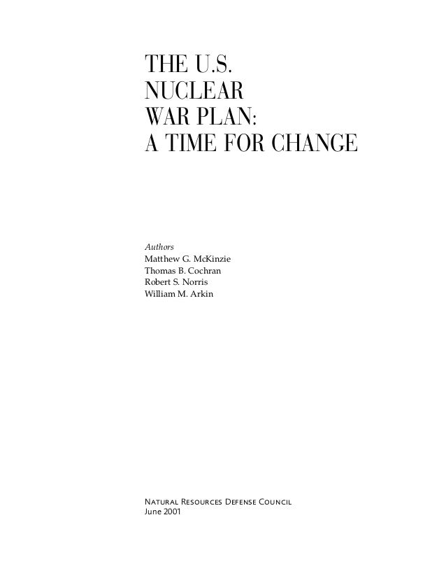 THE U.S. NUCLEAR WAR PLAN: A TIME FOR CHANGE Authors Matthew G. McKinzie Thomas B. Cochran Robert S. Norris William M. Ark...