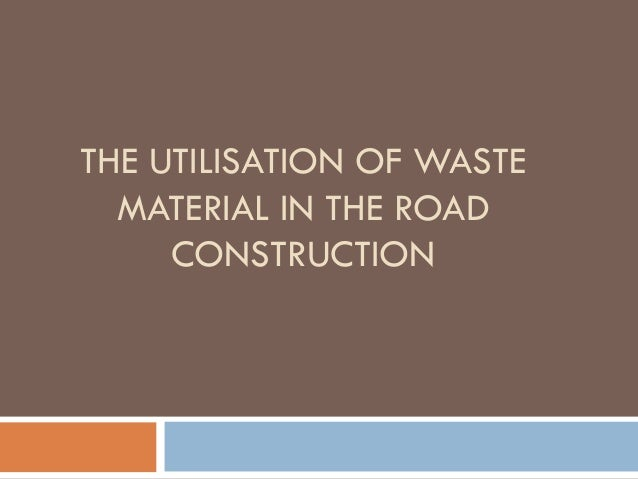 THE UTILISATION OF WASTE MATERIAL IN THE ROAD CONSTRUCTION