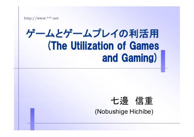 http://www.***.net  ゲームとゲームプレイの利活用  (The Utilization of Games  and Gaming)  七邊信重 (Nobushige Hichibe)