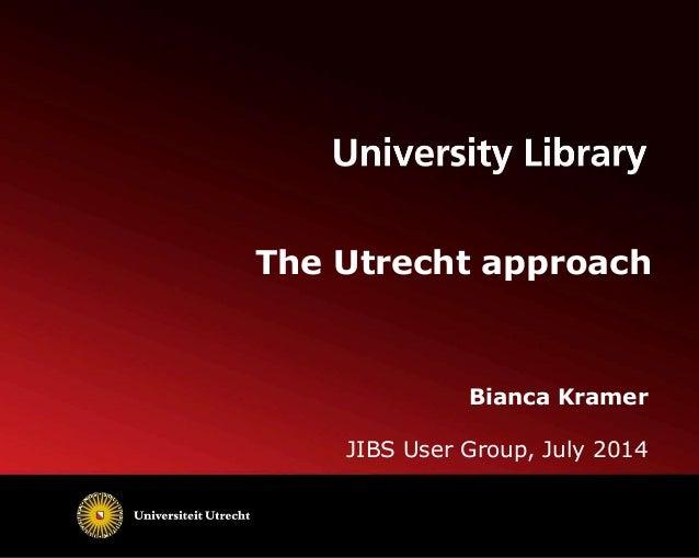 The Utrecht approach Bianca Kramer JIBS User Group, July 2014