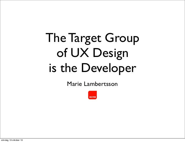 The Target Group of UX Design is the Developer Marie Lambertsson  söndag 13 oktober 13