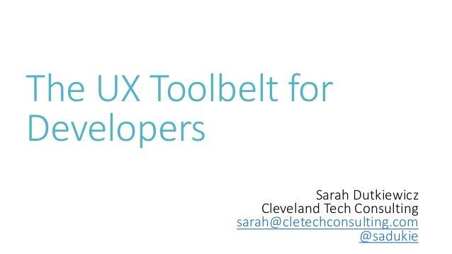 The UX Toolbelt for Developers Sarah Dutkiewicz Cleveland Tech Consulting sarah@cletechconsulting.com @sadukie