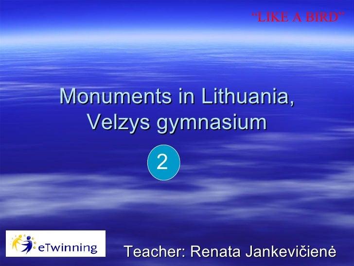 "Monuments in  Lithuania, Velzys gymnasium Teacher:  Renata Jankevičienė 2 "" LIKE A BIRD"""