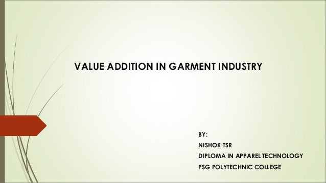 VALUE ADDITION IN GARMENT INDUSTRY                      BY:                      NISHOK TSR                      DIPLOMA I...