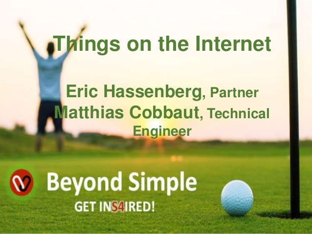 Things on the Internet Eric Hassenberg, Partner Matthias Cobbaut, Technical Engineer