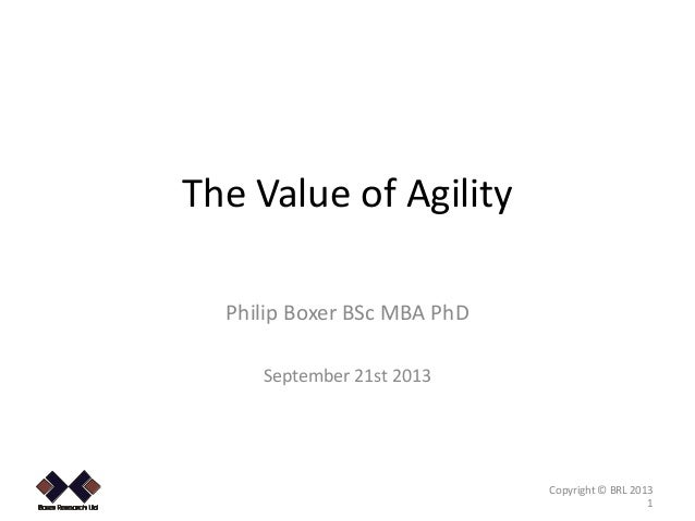 The Value of Agility Philip Boxer BSc MBA PhD September 21st 2013  .  Copyright © BRL 2013 1