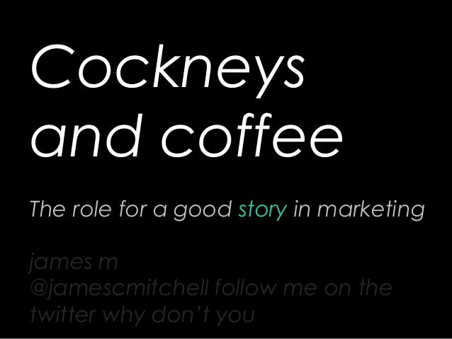 Cockneys and coffee The role for a good story in marketing james m @jamescmitchell follow me on the twitter why don't you