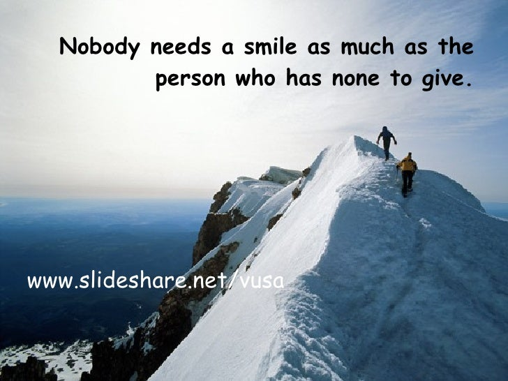 <ul><li>Nobody needs a smile as much as the person who has none to give. </li></ul>www.slideshare.net/vusa