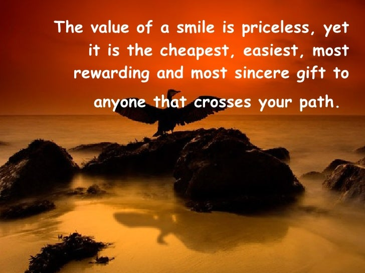 <ul><li>The value of a smile is priceless, yet it is the cheapest, easiest, most rewarding and most sincere gift to anyone...