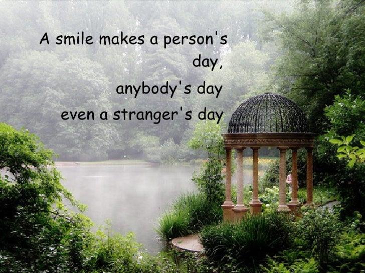 <ul><li>A smile makes a person's day,  </li></ul><ul><li>anybody's day  </li></ul><ul><li>even a stranger's day   </li></ul>