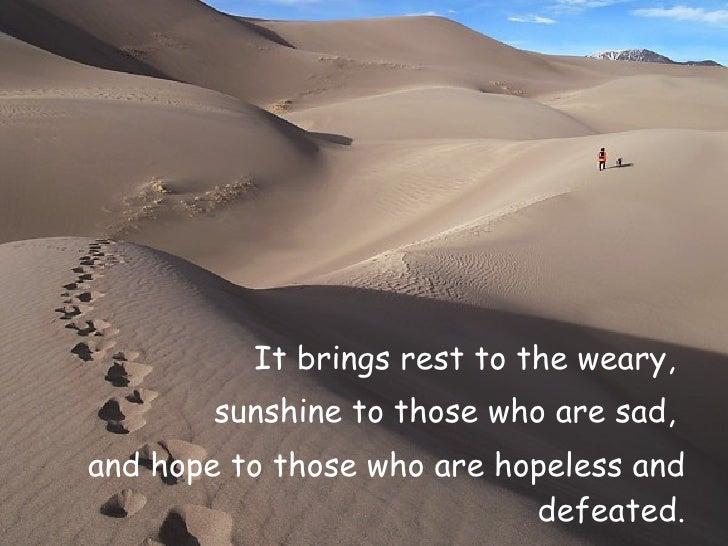 <ul><li>It brings rest to the weary,  </li></ul><ul><li>sunshine to those who are sad,  </li></ul><ul><li>and hope to thos...