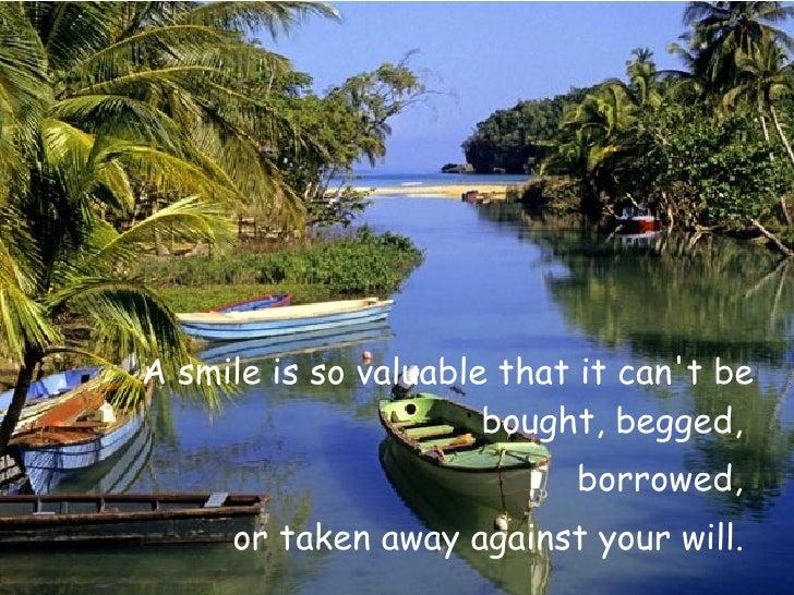 <ul><li>A smile is so valuable that it can't be bought, begged,  </li></ul><ul><li>borrowed,  </li></ul><ul><li>or taken a...
