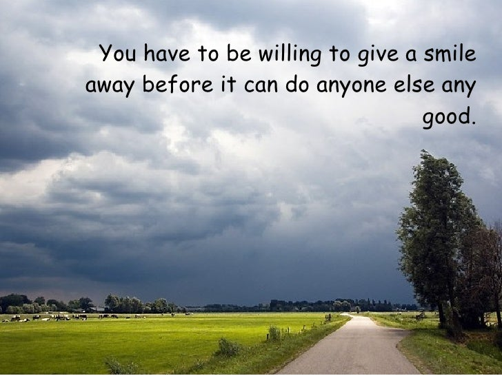 <ul><li>You have to be willing to give a smile away beforeit can do anyone else any good. </li></ul>