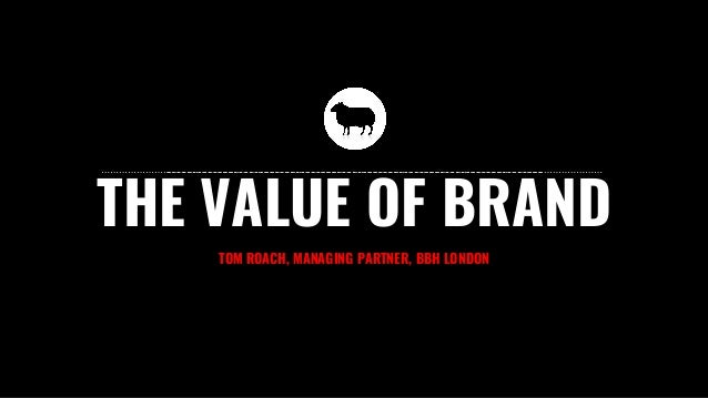 THE VALUE OF BRAND TOM ROACH, MANAGING PARTNER, BBH LONDON