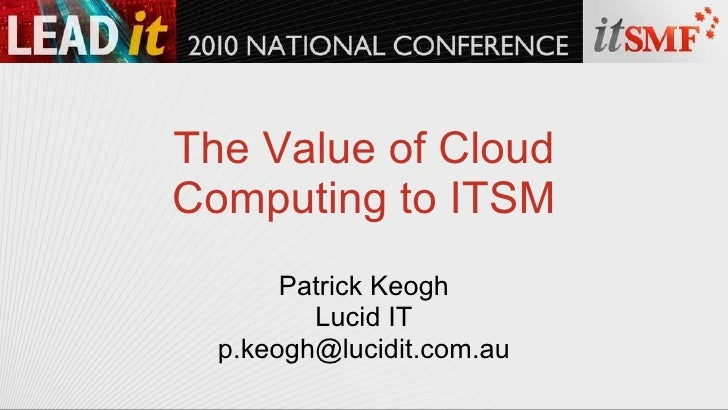 The Value of Cloud Computing to ITSM Patrick Keogh Lucid IT [email_address]