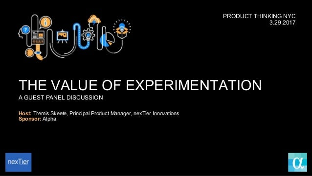 THE VALUE OF EXPERIMENTATION A GUEST PANEL DISCUSSION Host: Tremis Skeete, Principal Product Manager, nexTier Innovations ...