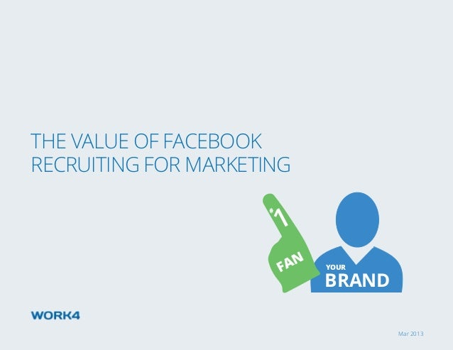 Mar 2013 The Value of Facebook Recruiting for marketing BRAND 1 FAN # YOUR