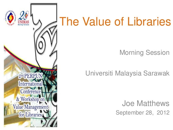 The Value of Libraries               Morning Session     Universiti Malaysia Sarawak                Joe Matthews          ...