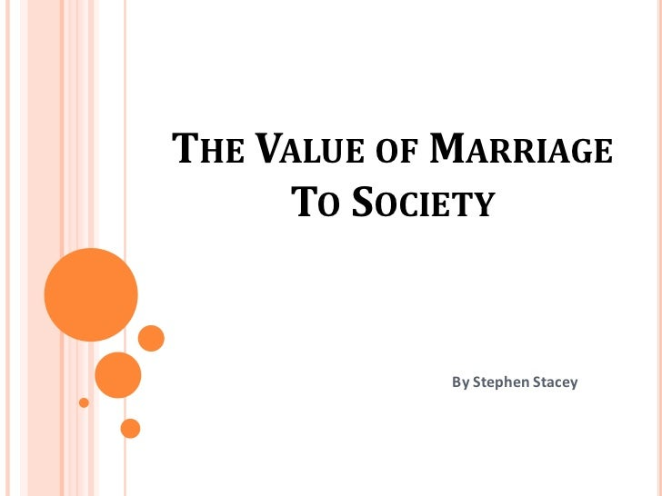THE VALUE OF MARRIAGE     TO SOCIETY             By Stephen Stacey