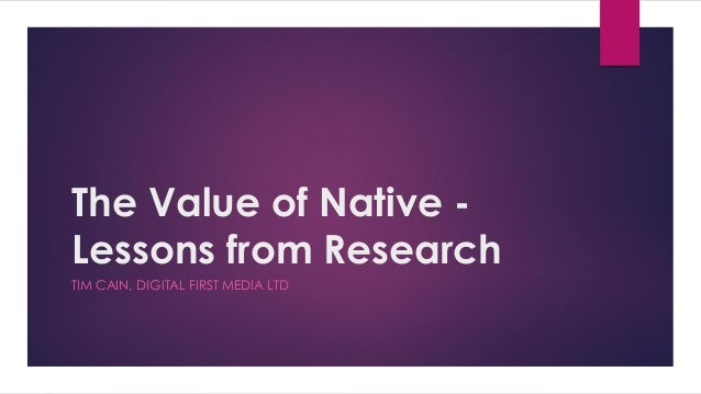 The Value of Native - Lessons from Research TIM CAIN, DIGITAL FIRST MEDIA LTD