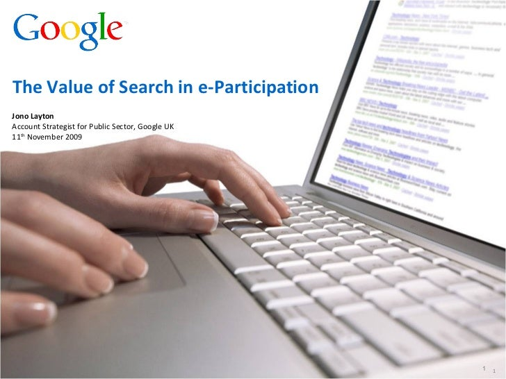 Jono Layton Account Strategist for Public Sector, Google UK 11 th  November 2009 The Value of Search in e-Participation