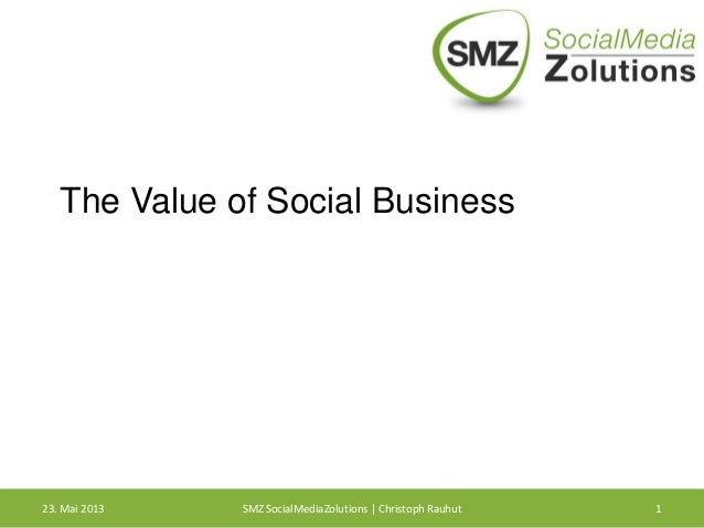 The Value of Social Business23. Mai 2013 SMZ SocialMediaZolutions | Christoph Rauhut 1