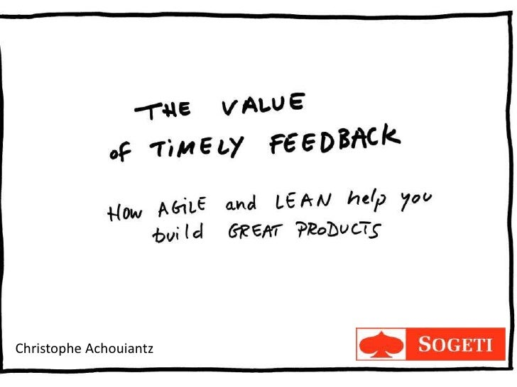 The Value of Timely Feedback:      how Agile and Lean help you          build great productsChristophe Achouiantz