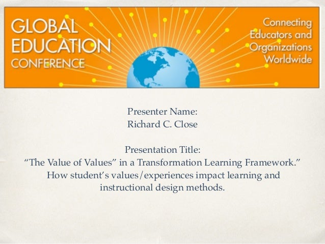 "Presenter Name:!  Richard C. Close!  !  Presentation Title:  ""The Value of Values"" in a Transformation Learning Framework...."