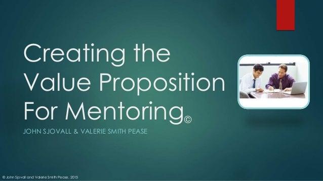© John Sjovall and Valerie Smith Pease, 2015 Creating the Value Proposition For Mentoring© JOHN SJOVALL & VALERIE SMITH PE...