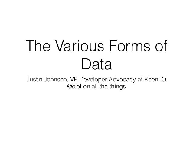 The Various Forms of Data Justin Johnson, VP Developer Advocacy at Keen IO @elof on all the things