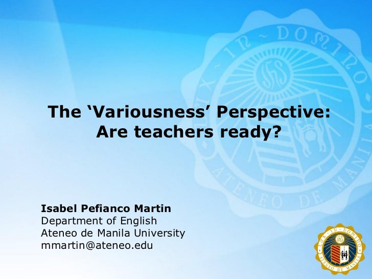 The 'Variousness' Perspective:      Are teachers ready?Isabel Pefianco MartinDepartment of EnglishAteneo de Manila Univers...