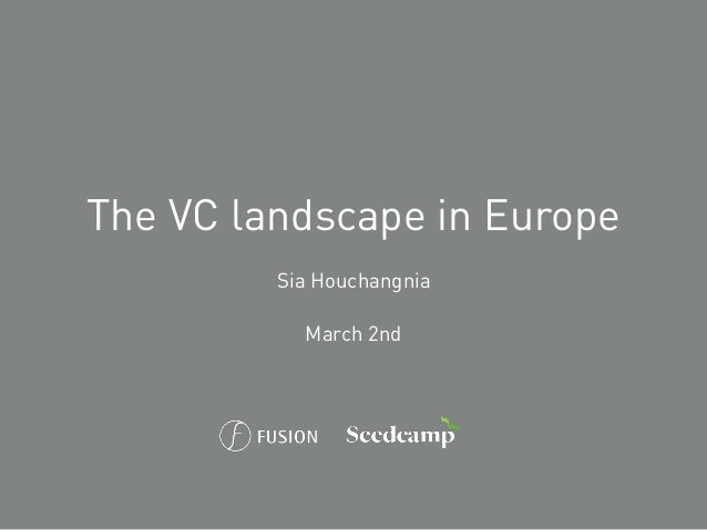 The VC landscape in Europe Sia Houchangnia March 2nd