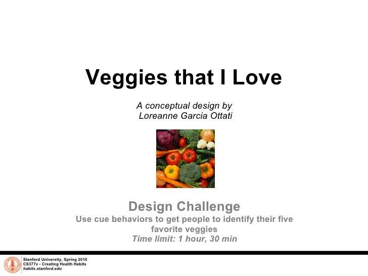 Veggies that I Love A conceptual design by  Loreanne Garcia Ottati Stanford University, Spring 2010 CS377v - Creating Heal...