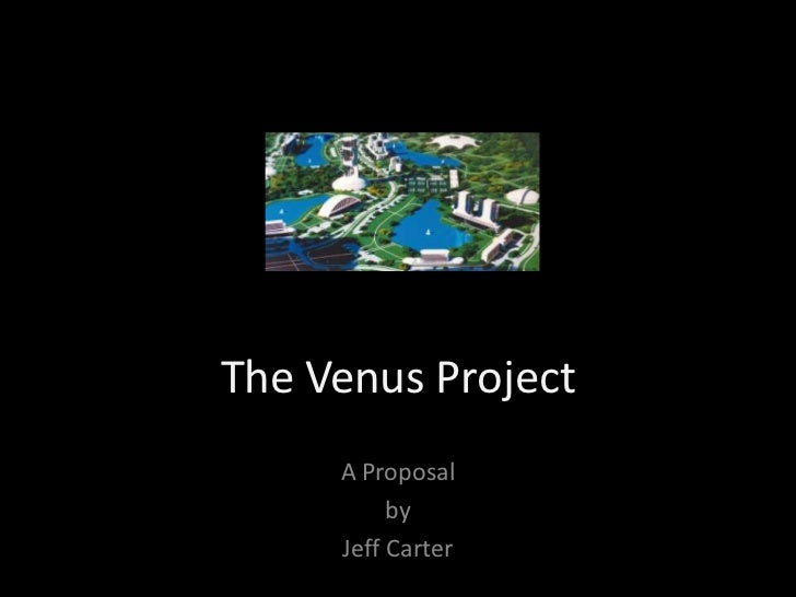 The Venus Project<br />A Proposal <br />by <br />Jeff Carter<br />