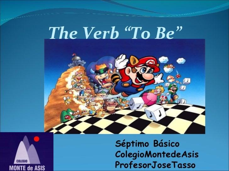 "The Verb ""To Be"" Séptimo Básico ColegioMontedeAsis ProfesorJoseTasso"